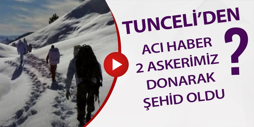 Tunceli'den acı haber:İki asker donarak şehit oldu