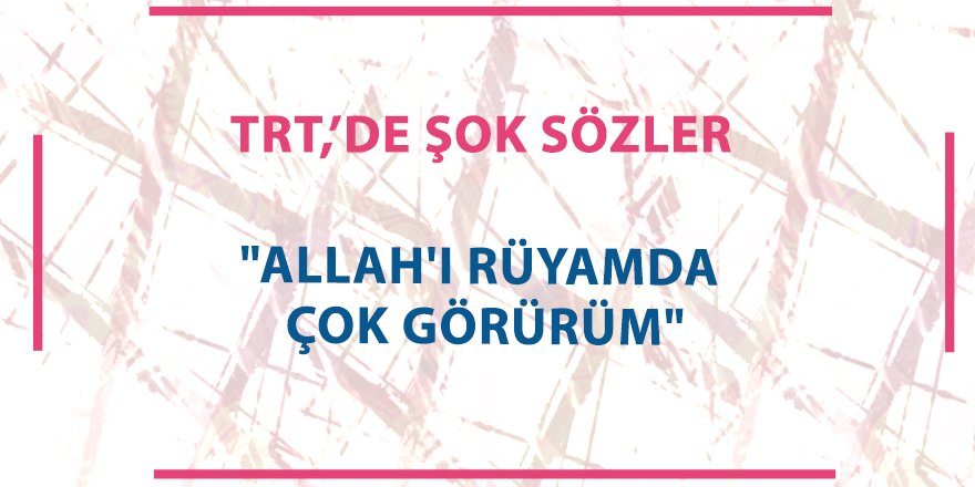 """TRT1'de skandal sözler """"Allah'ı rüyamda çok görürüm"""""""