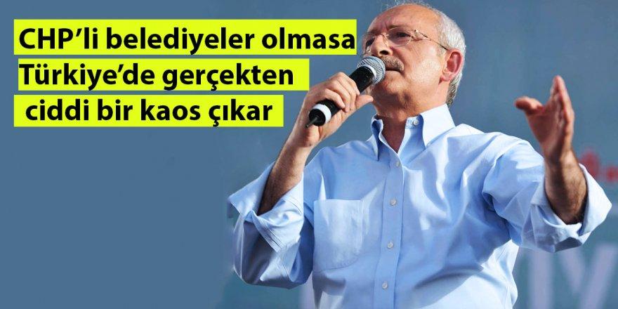 Kılıçdaroğlu:CHP'li belediyeler olmasa Türkiye'de gerçekten ciddi bir kaos çıkar